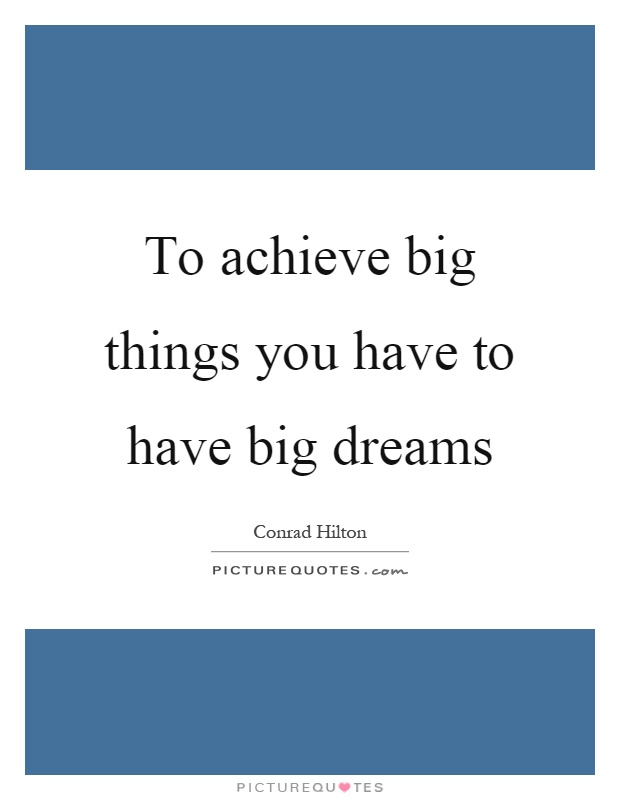 To achieve big things you have to have big dreams Picture Quote #1