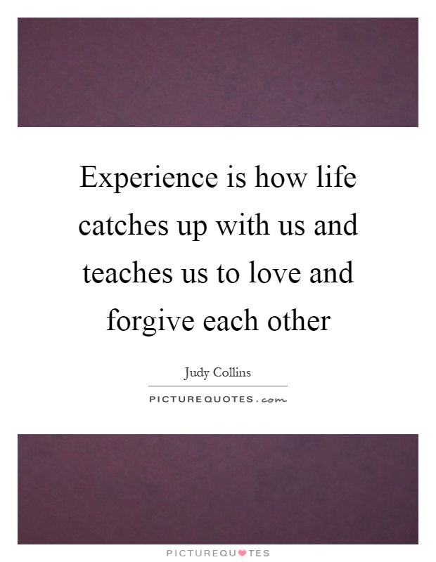 Experience is how life catches up with us and teaches us to love and forgive each other Picture Quote #1