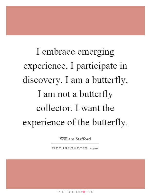 I embrace emerging experience, I participate in discovery. I am a butterfly. I am not a butterfly collector. I want the experience of the butterfly Picture Quote #1