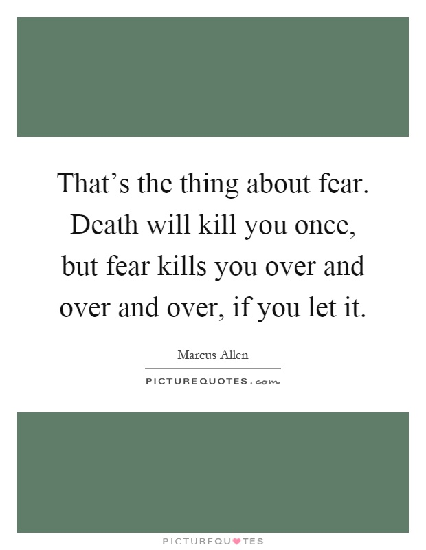That's the thing about fear. Death will kill you once, but fear kills you over and over and over, if you let it Picture Quote #1