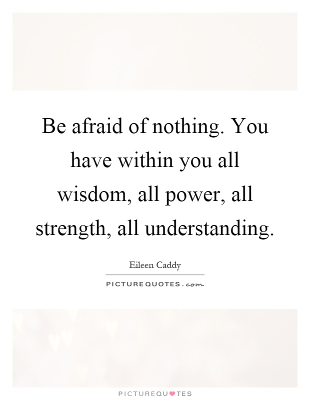 Be afraid of nothing. You have within you all wisdom, all power, all strength, all understanding Picture Quote #1