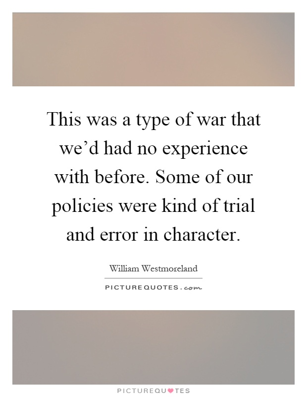 This was a type of war that we'd had no experience with before. Some of our policies were kind of trial and error in character Picture Quote #1