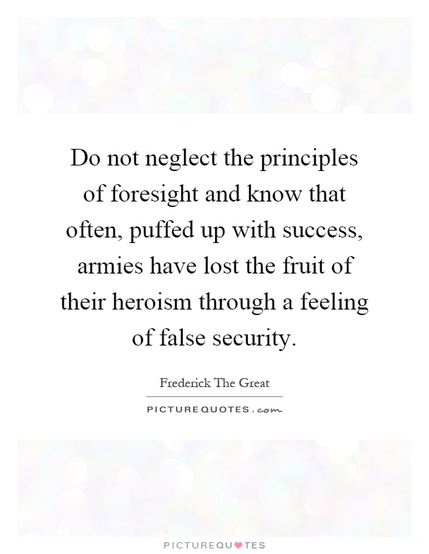 Do not neglect the principles of foresight and know that often, puffed up with success, armies have lost the fruit of their heroism through a feeling of false security Picture Quote #1