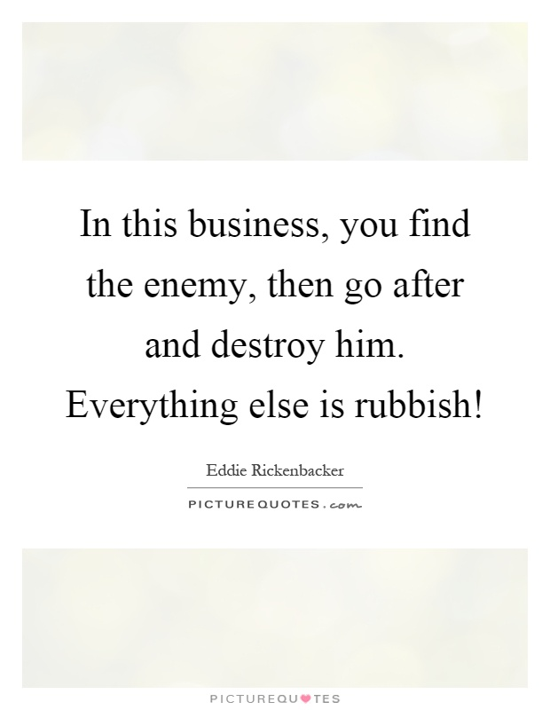 In this business, you find the enemy, then go after and destroy him. Everything else is rubbish! Picture Quote #1