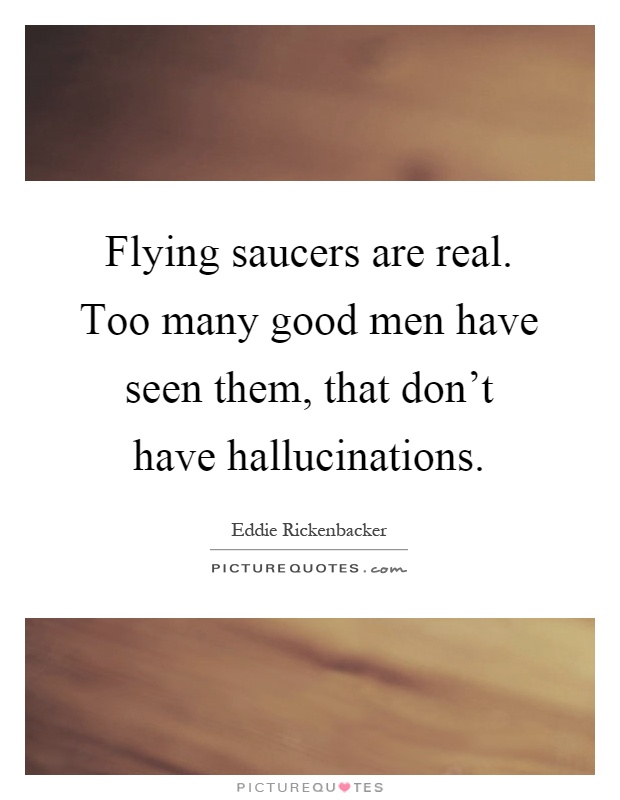 Flying saucers are real. Too many good men have seen them, that don't have hallucinations Picture Quote #1