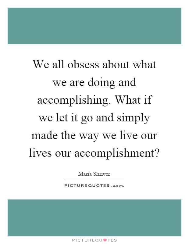 We all obsess about what we are doing and accomplishing. What if we let it go and simply made the way we live our lives our accomplishment? Picture Quote #1