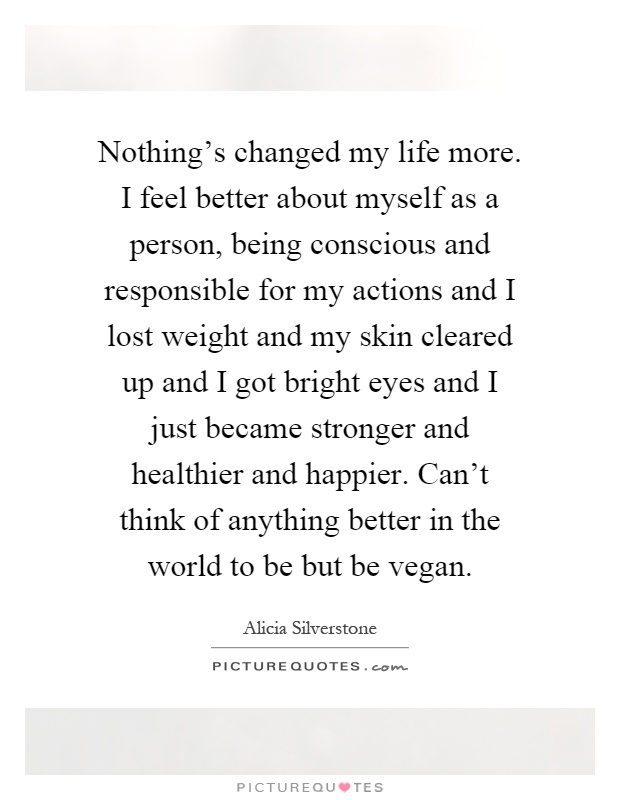 Nothing's changed my life more. I feel better about myself as a person, being conscious and responsible for my actions and I lost weight and my skin cleared up and I got bright eyes and I just became stronger and healthier and happier. Can't think of anything better in the world to be but be vegan Picture Quote #1