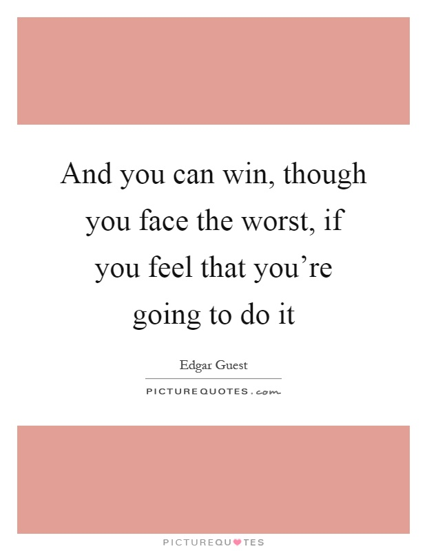 And you can win, though you face the worst, if you feel that you're going to do it Picture Quote #1