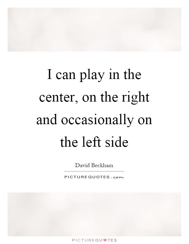 I can play in the center, on the right and occasionally on the left side Picture Quote #1