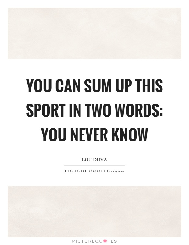 You can sum up this sport in two words: You never know Picture Quote #1