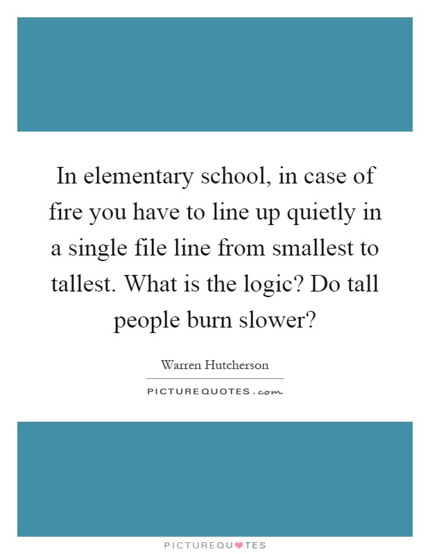 In elementary school, in case of fire you have to line up quietly in a single file line from smallest to tallest. What is the logic? Do tall people burn slower? Picture Quote #1