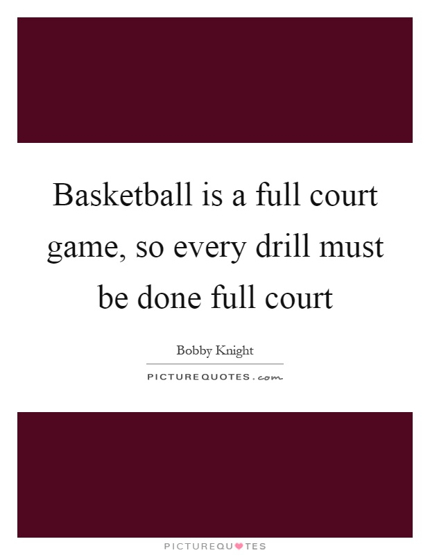 Basketball is a full court game, so every drill must be done full court Picture Quote #1
