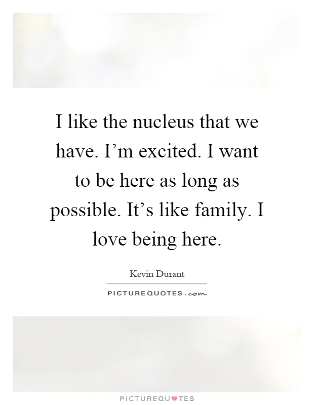 I like the nucleus that we have. I'm excited. I want to be here as long as possible. It's like family. I love being here Picture Quote #1