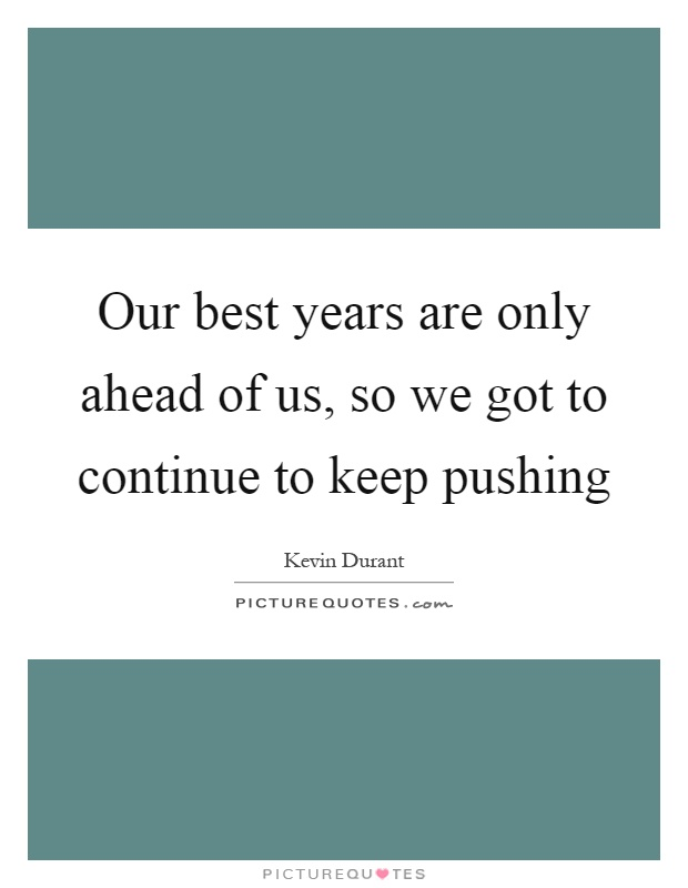 Our best years are only ahead of us, so we got to continue to keep pushing Picture Quote #1