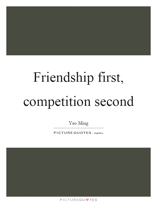 Friendship first, competition second Picture Quote #1