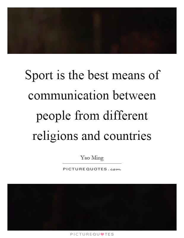 Sport is the best means of communication between people from different religions and countries Picture Quote #1