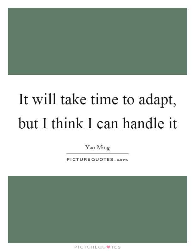 It will take time to adapt, but I think I can handle it Picture Quote #1