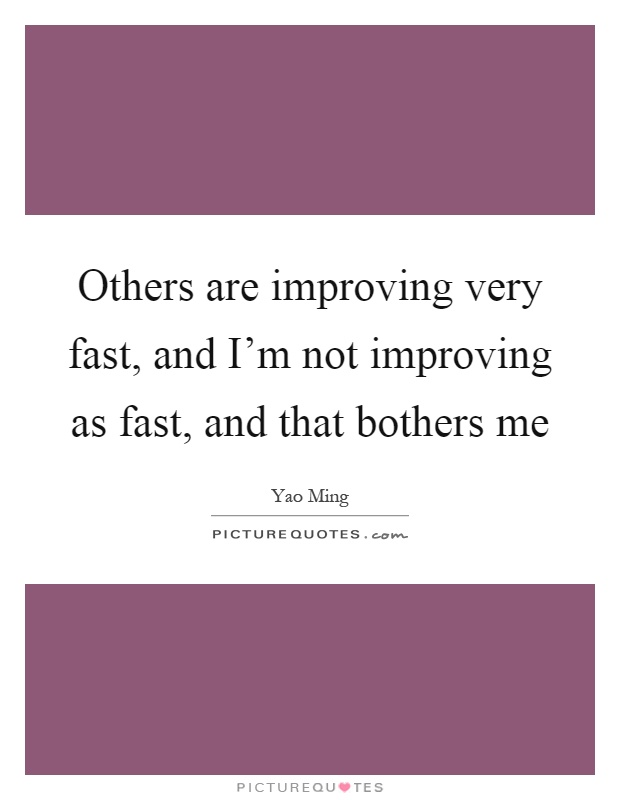 Others are improving very fast, and I'm not improving as fast, and that bothers me Picture Quote #1