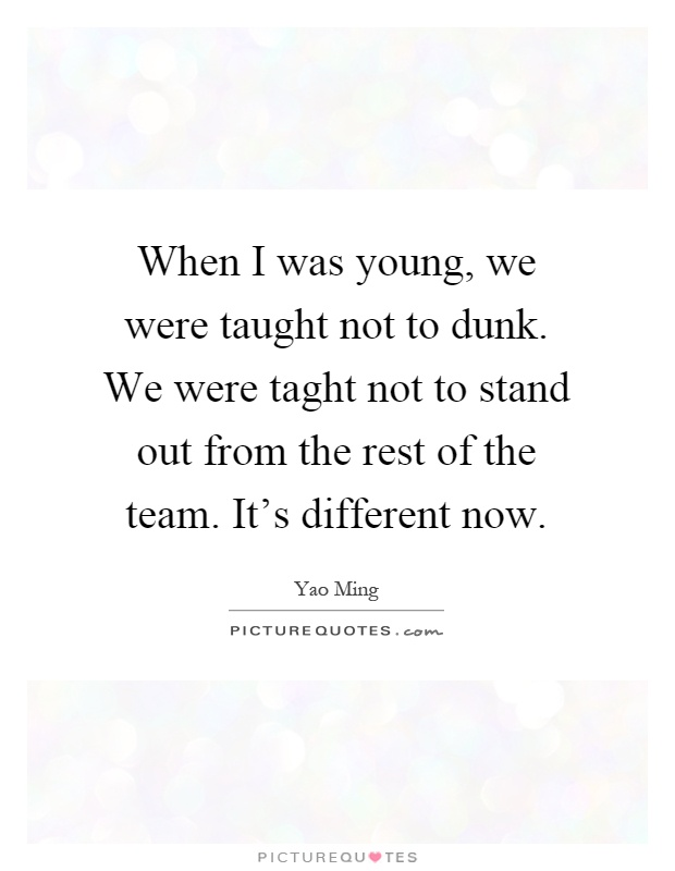 When I was young, we were taught not to dunk. We were taght not to stand out from the rest of the team. It's different now Picture Quote #1