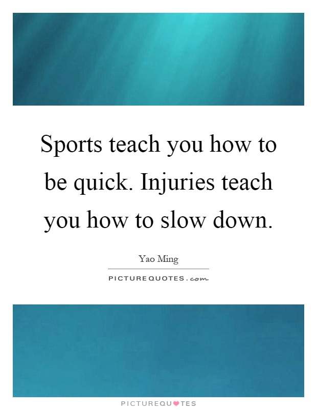 Sports teach you how to be quick. Injuries teach you how to slow down Picture Quote #1
