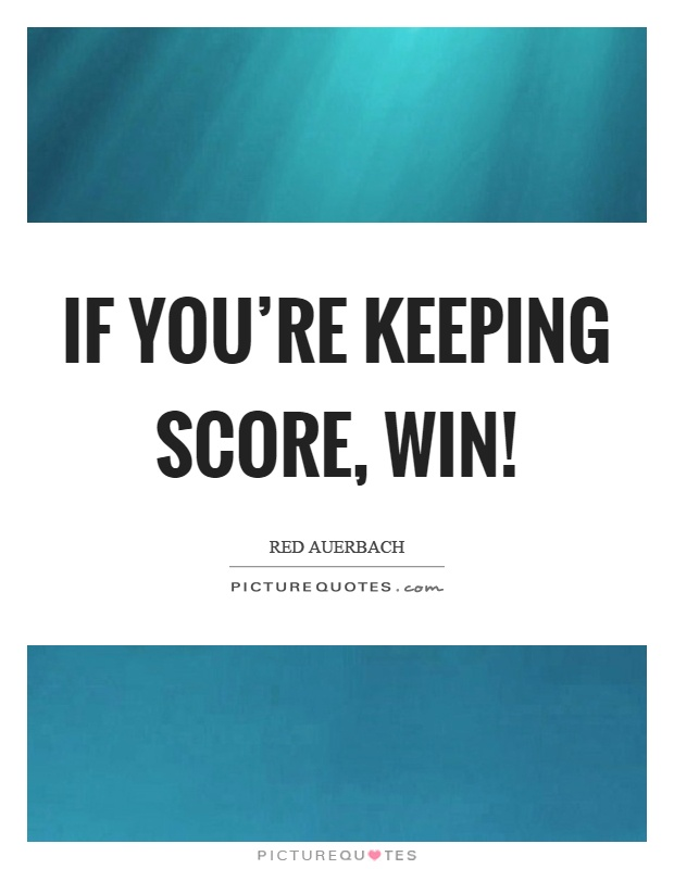 If you're keeping score, win! Picture Quote #1