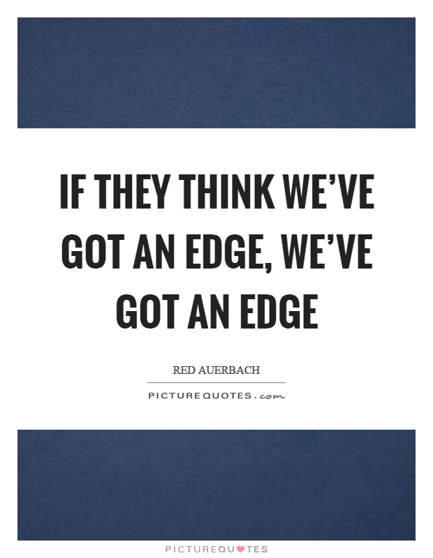 If they think we've got an edge, we've got an edge Picture Quote #1