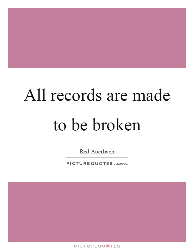 All records are made to be broken Picture Quote #1