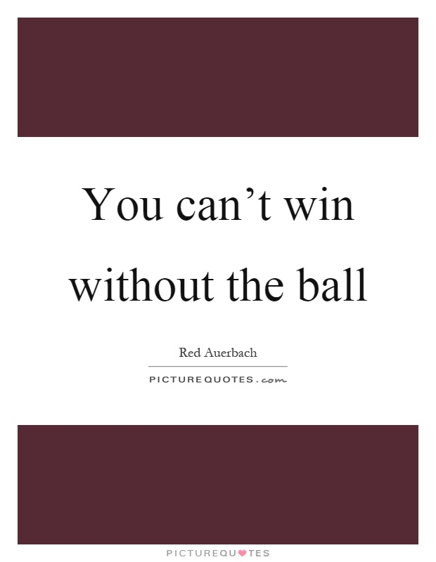 You can't win without the ball Picture Quote #1