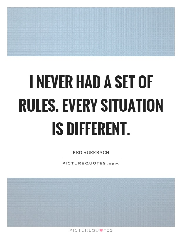 I never had a set of rules. Every situation is different Picture Quote #1