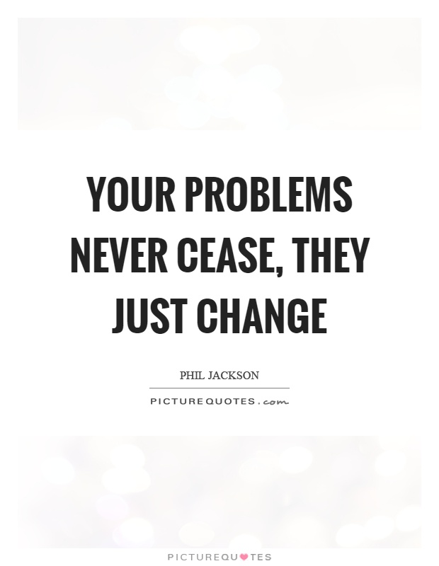 Your problems never cease, they just change Picture Quote #1