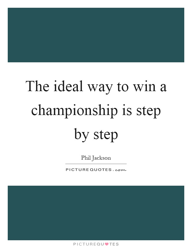The ideal way to win a championship is step by step Picture Quote #1