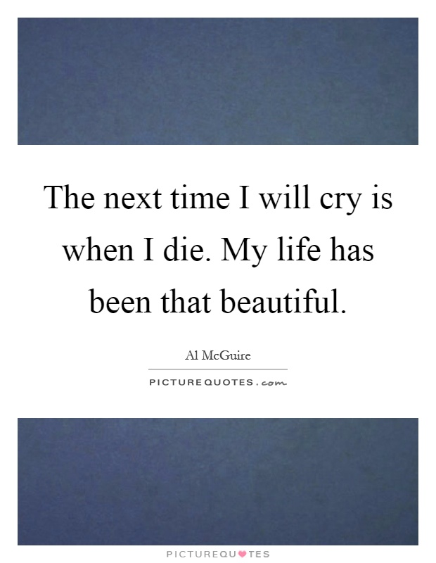 The next time I will cry is when I die. My life has been that beautiful Picture Quote #1