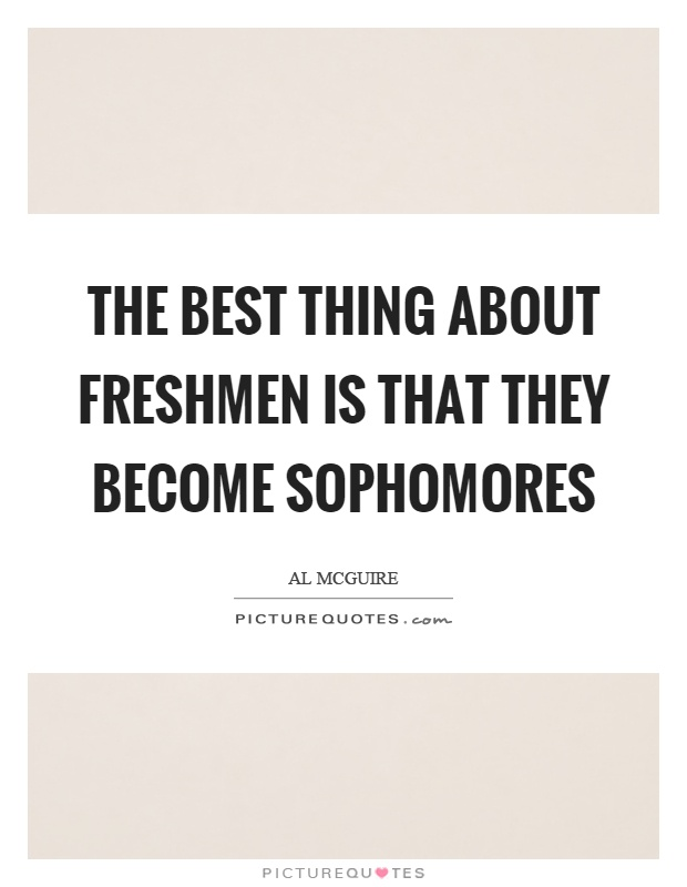 The best thing about freshmen is that they become sophomores ...