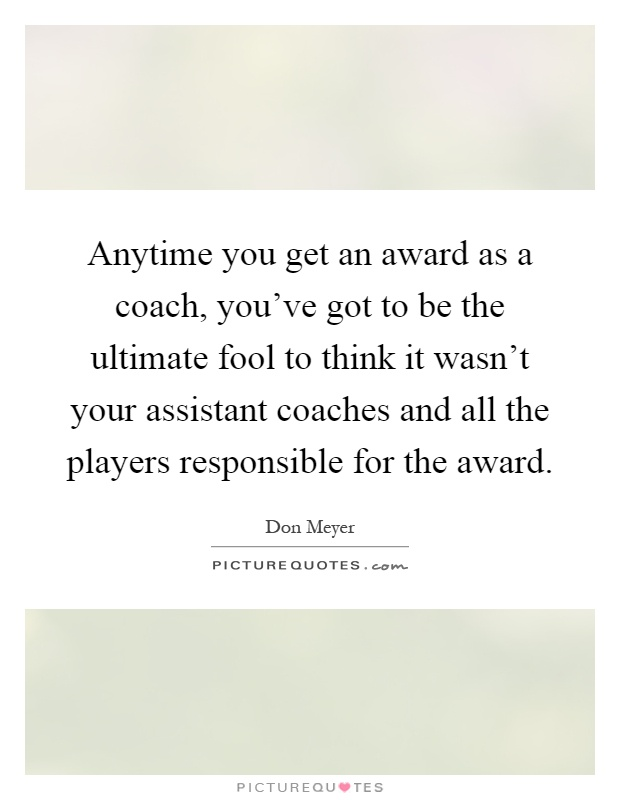 Anytime you get an award as a coach, you've got to be the ultimate fool to think it wasn't your assistant coaches and all the players responsible for the award Picture Quote #1