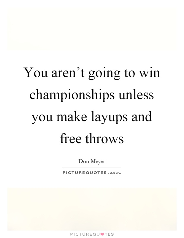 You aren't going to win championships unless you make layups and free throws Picture Quote #1