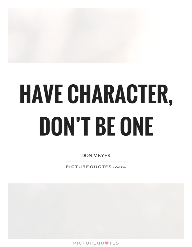Have character, don't be one Picture Quote #1