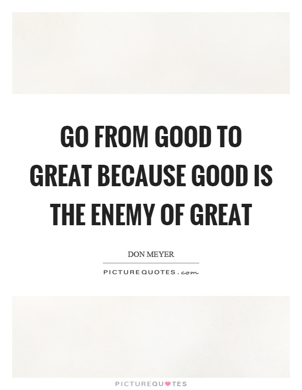 Good To Great Quotes Mesmerizing Go From Good To Great Because Good Is The Enemy Of Great  Picture