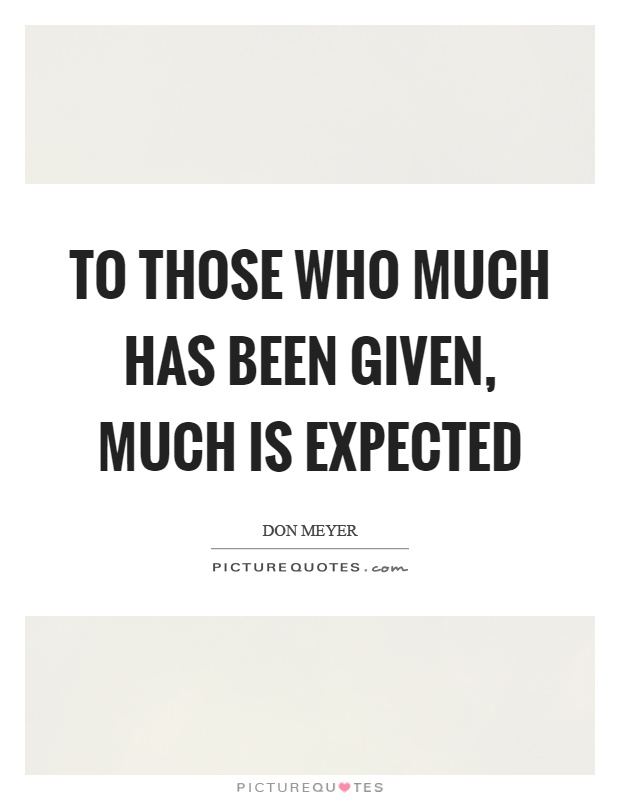 To those who much has been given, much is expected Picture Quote #1