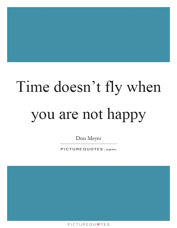 Time doesn't fly when you are not happy Picture Quote #1