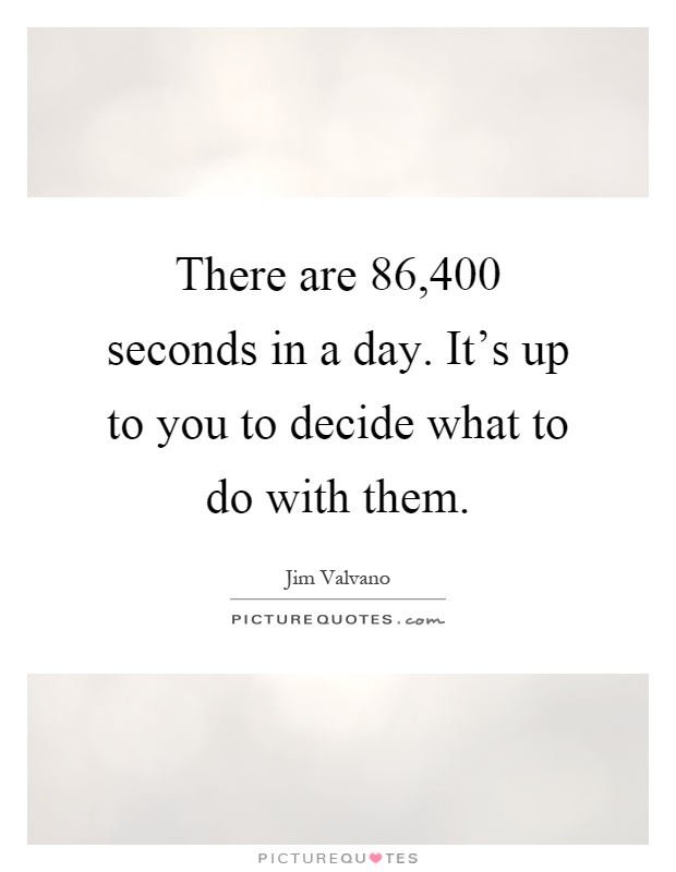 There Are 86 400 Seconds In A Day It S Up To You To Decide What Picture Quotes