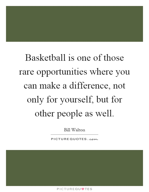Basketball is one of those rare opportunities where you can make a difference, not only for yourself, but for other people as well Picture Quote #1