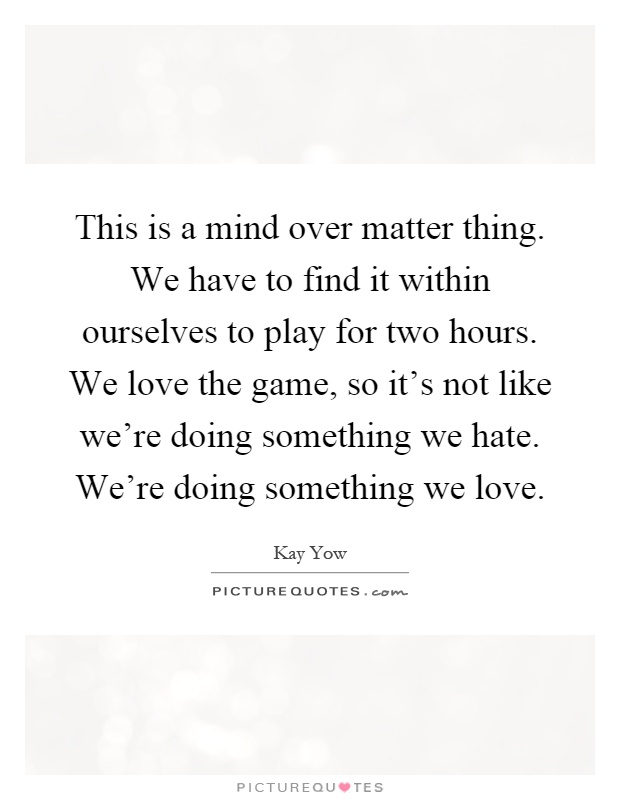 This is a mind over matter thing. We have to find it within ourselves to play for two hours. We love the game, so it's not like we're doing something we hate. We're doing something we love Picture Quote #1