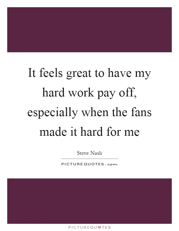 It feels great to have my hard work pay off, especially when the fans made it hard for me Picture Quote #1