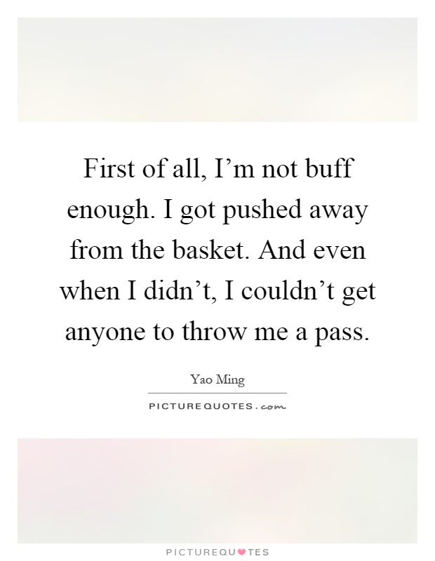 First of all, I'm not buff enough. I got pushed away from the basket. And even when I didn't, I couldn't get anyone to throw me a pass Picture Quote #1
