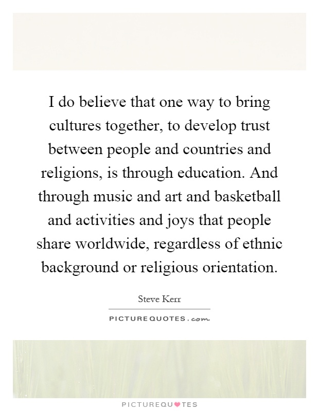 I do believe that one way to bring cultures together, to develop trust between people and countries and religions, is through education. And through music and art and basketball and activities and joys that people share worldwide, regardless of ethnic background or religious orientation Picture Quote #1