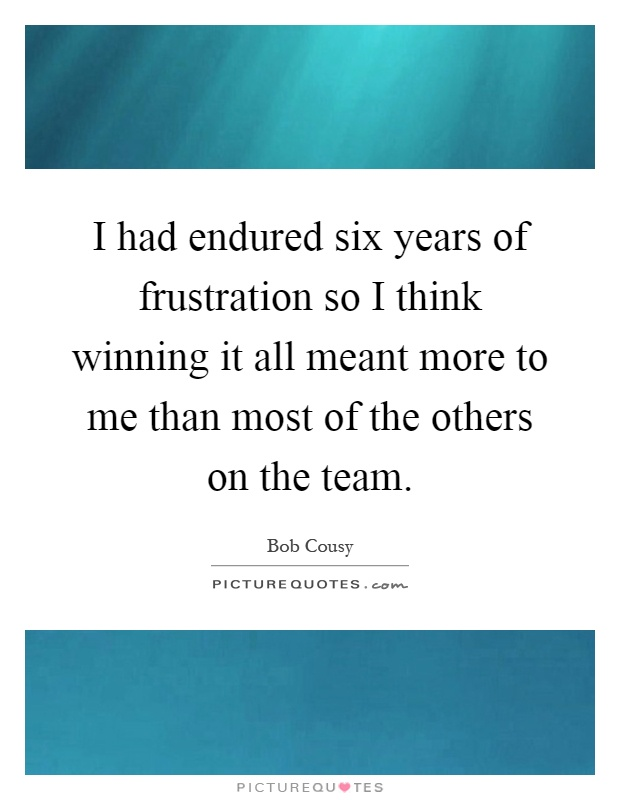 I had endured six years of frustration so I think winning it all meant more to me than most of the others on the team Picture Quote #1