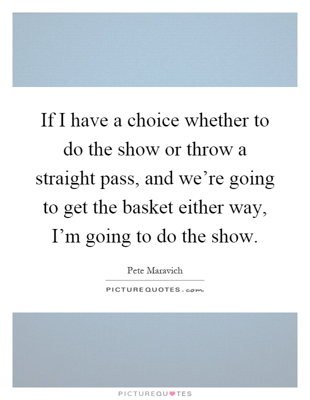 If I have a choice whether to do the show or throw a straight pass, and we're going to get the basket either way, I'm going to do the show Picture Quote #1