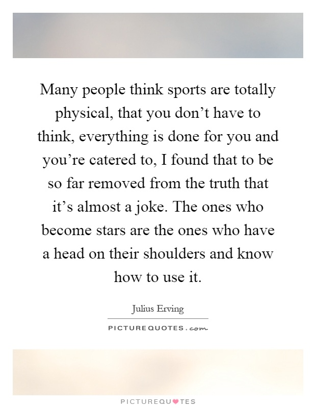 Many people think sports are totally physical, that you don't have to think, everything is done for you and you're catered to, I found that to be so far removed from the truth that it's almost a joke. The ones who become stars are the ones who have a head on their shoulders and know how to use it Picture Quote #1