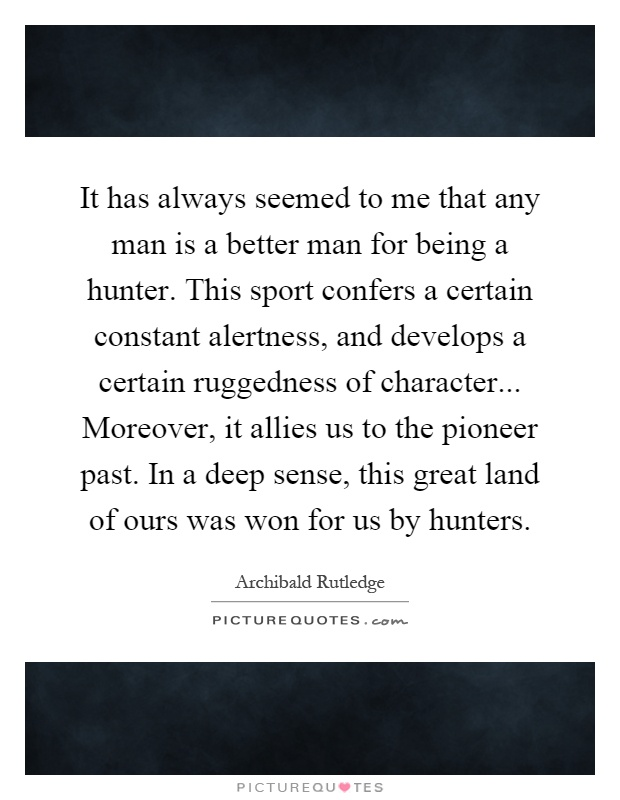 It has always seemed to me that any man is a better man for being a hunter. This sport confers a certain constant alertness, and develops a certain ruggedness of character... Moreover, it allies us to the pioneer past. In a deep sense, this great land of ours was won for us by hunters Picture Quote #1