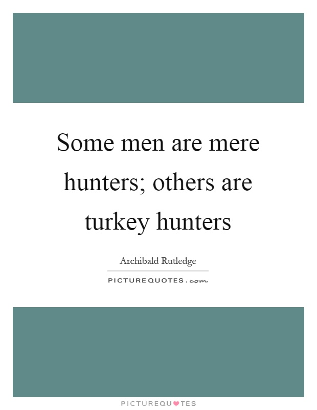 Some men are mere hunters; others are turkey hunters Picture Quote #1
